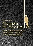 Nie mehr Mr. Nice Guy: Wie Sie als Mann bekommen, was Sie wollen – im Leben, in der Liebe und beim Sex